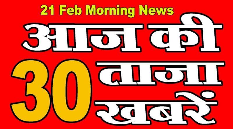 21 Feb, आज की ताज़ा ख़बरें | morning news