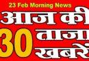23 Feb, आज की ताज़ा ख़बरें | morning news | aaj ke Mukhya samachar