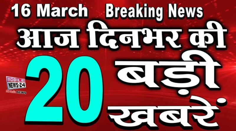 16 March News | aaj Dinbhar ki BAdi Khabren